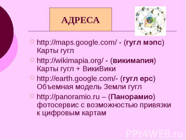 АДРЕСА http://maps.google.com/ - (гугл мэпс) Карты гугл http://wikimapia.org/ - (викимапия) Карты гугл + ВикиВики http://earth.google.com/- (гугл ерс) Объемная модель Земли гугл http://panoramio.ru – (Панорамио) фотосервис с возможностью привязки к …