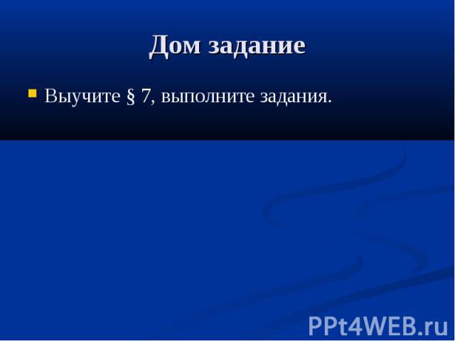 Дом задание Выучите § 7, выполните задания.