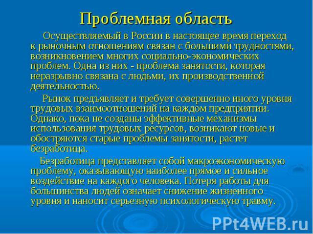 Проблемная область Осуществляемый в России в настоящее время переход к рыночным отношениям связан с большими трудностями, возникновением многих социально-экономических проблем. Одна из них - проблема занятости, которая неразрывно связана с людьми, и…