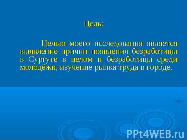 Целью моего исследования является выявление причин появления безработицы в Сургуте в целом и безработицы среди молодёжи, изучение рынка труда в городе.