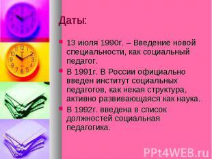 Даты: 13 июля 1990г. – Введение новой специальности, как социальный педагог. В 1