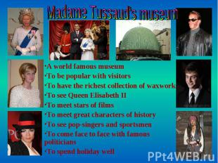 Madame Tussaud's museum A world famous museum To be popular with visitors To hav