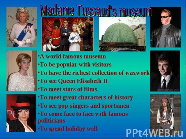 Madame Tussaud's museum A world famous museum To be popular with visitors To have the richest collection of waxworks To see Queen Elisabeth II To meet stars of films To meet great characters of history To see pop-singers and sportsmen To come face t…