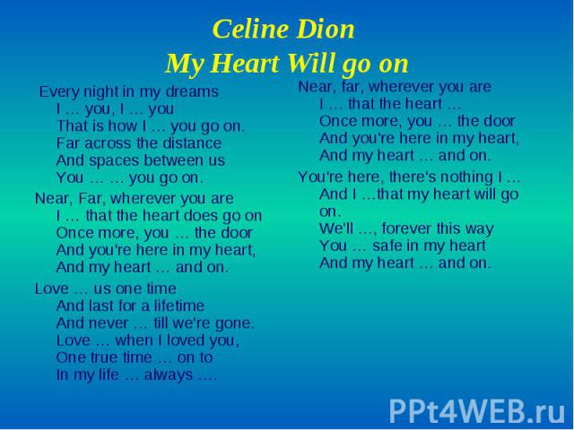 Celine Dion My Heart Will go on Every night in my dreams I … you, I … you That is how I … you go on. Far across the distance And spaces between us You … … you go on. Near, Far, wherever you are I … that the heart does go on Once more, you … the door…