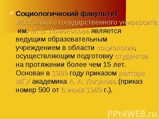 Социологический факультет Московского государственного университета им. М. В. Ломоносова является ведущим образовательным учреждением в области социологии, осуществляющим подготовку студентов на протяжении более чем 15 лет. Основан в 1989 году прика…