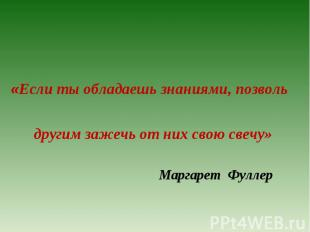 «Если ты обладаешь знаниями, позволь   другим зажечь от них сво