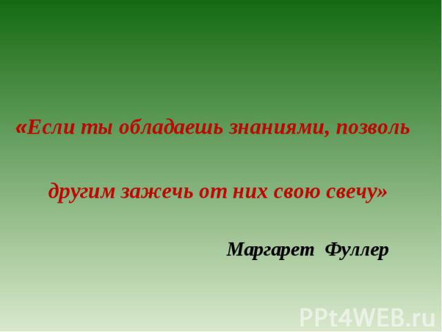 «Если ты обладаешь знаниями, позволь   другим зажечь от них свою свечу»   Маргарет Фуллер