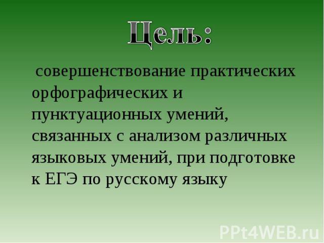 Цель: совершенствование практических орфографических и пунктуационных умений, связанных с анализом различных языковых умений, при подготовке к ЕГЭ по русскому языку