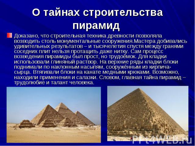 О тайнах строительства пирамид Доказано, что строительная техника древности позволяла возводить столь монументальные сооружения.Мастера добивались удивительных результатов – и тысячелетия спустя между гранями соседних плит нельзя протащить даже нитк…