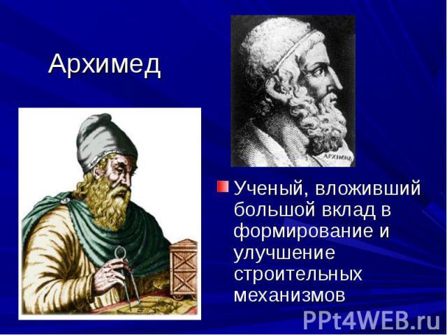 Архимед Ученый, вложивший большой вклад в формирование и улучшение строительных механизмов
