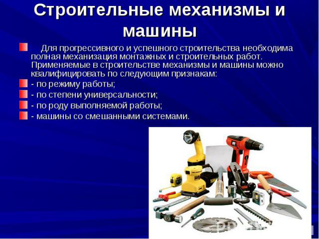 Строительные механизмы и машины Для прогрессивного и успешного строительства необходима полная механизация монтажных и строительных работ. Применяемые в строительстве механизмы и машины можно квалифицировать по следующим признакам: - по режиму р…