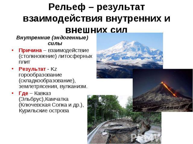 Рельеф – результат взаимодействия внутренних и внешних сил Внутренние (эндогенные) силы Причина – взаимодействие (столкновение) литосферных плит Результат - Kz горообразование (складкообразование), землетрясения, вулканизм. Где – Кавказ (Эльбрус),Ка…
