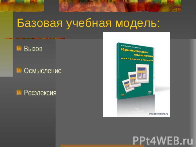 Базовая учебная модель:Вызов Осмысление Рефлексия
