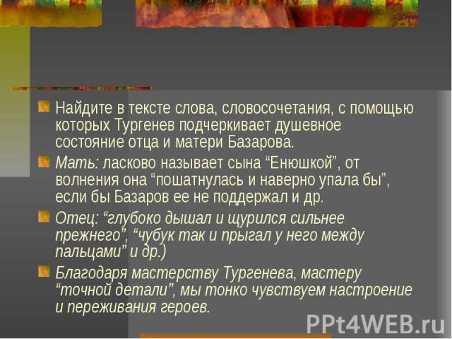 """Найдите в тексте слова, словосочетания, с помощью которых Тургенев подчеркивает душевное состояние отца и матери Базарова. Мать: ласково называет сына """"Енюшкой"""", от волнения она """"пошатнулась и наверно упала бы"""", если бы Базаров ее не поддержал и др.…"""