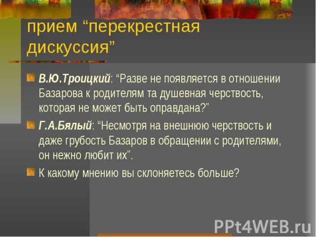 """прием """"перекрестная дискуссия"""" В.Ю.Троицкий: """"Разве не появляется в отношении Базарова к родителям та душевная черствость, которая не может быть оправдана?"""" Г.А.Бялый: """"Несмотря на внешнюю черствость и даже грубость Базаров в обращении с родителями,…"""