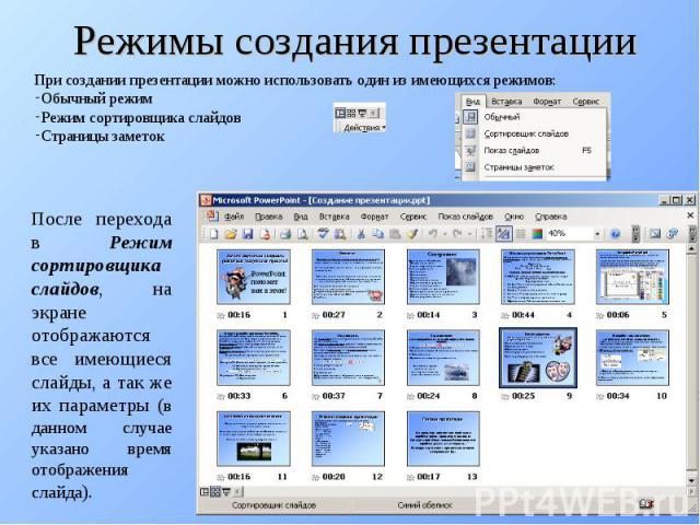 Режимы создания презентацииПри создании презентации можно использовать один из имеющихся режимов: Обычный режим Режим сортировщика слайдов Страницы заметок После перехода в Режим сортировщика слайдов, на экране отображаются все имеющиеся слайды, а т…