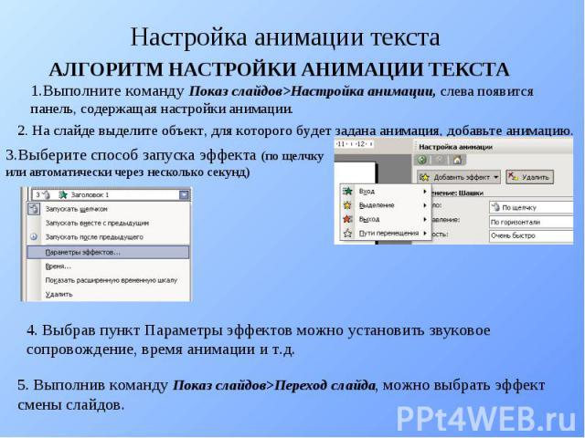 Настройка анимации текста АЛГОРИТМ НАСТРОЙКИ АНИМАЦИИ ТЕКСТА 1.Выполните команду Показ слайдов>Настройка анимации, слева появится панель, содержащая настройки анимации. 2. На слайде выделите объект, для которого будет задана анимация, добавьте анима…