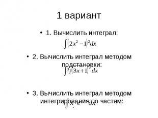 1 вариант1. Вычислить интеграл: 2. Вычислить интеграл методом подстановки: 3. Вы