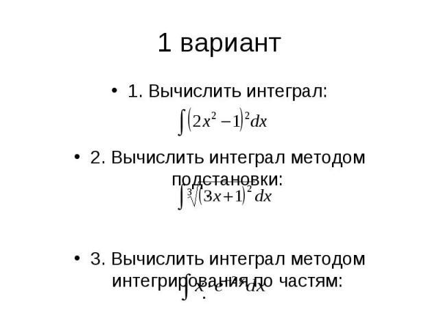 1 вариант1. Вычислить интеграл: 2. Вычислить интеграл методом подстановки: 3. Вычислить интеграл методом интегрирования по частям: