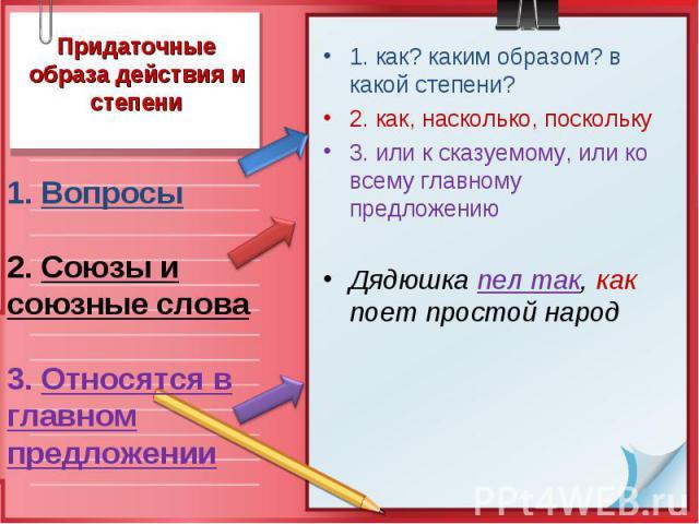 Придаточные образа действия и степени1. Вопросы 2. Союзы и союзные слова 3. Относятся в главном предложении 1. как? каким образом? в какой степени? 2. как, насколько, поскольку 3. или к сказуемому, или ко всему главному предложению Дядюшка пел так, …