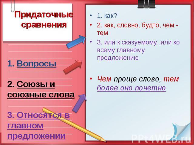 Придаточные сравнения1. Вопросы 2. Союзы и союзные слова 3. Относятся в главном предложении 1. как? 2. как, словно, будто, чем - тем 3. или к сказуемому, или ко всему главному предложению Чем проще слово, тем более оно почетно