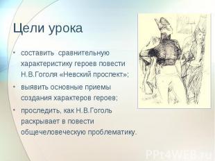 Цели урока составить сравнительную характеристику героев повести Н.В.Гоголя «Не