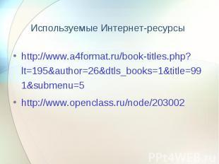 Используемые Интернет-ресурсы http://www.a4format.ru/book-titles.php?lt=195&auth
