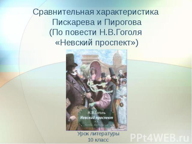 Сравнительная характеристика Пискарева и Пирогова (По повести Н.В.Гоголя «Невский проспект») Урок литературы 10 класс