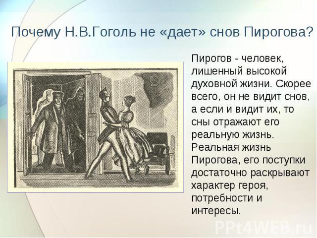 Почему Н.В.Гоголь не «дает» снов Пирогова?Пирогов - человек, лишенный высокой духовной жизни. Скорее всего, он не видит снов, а если и видит их, то сны отражают его реальную жизнь. Реальная жизнь Пирогова, его поступки достаточно раскрывают характер…