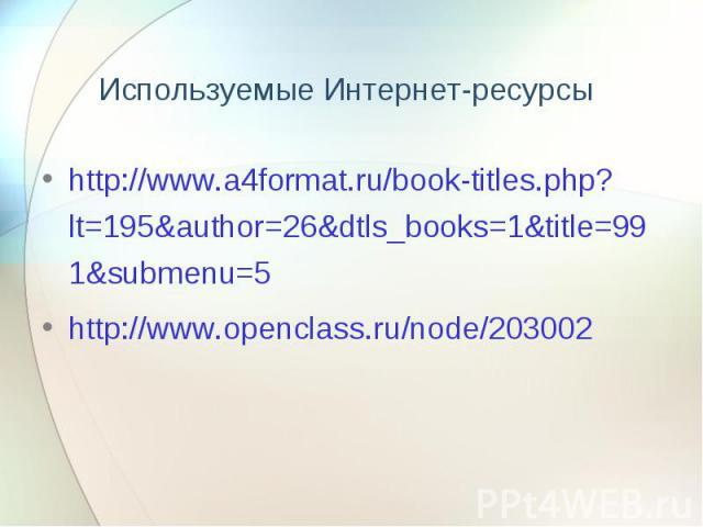 Используемые Интернет-ресурсы http://www.a4format.ru/book-titles.php?lt=195&author=26&dtls_books=1&title=991&submenu=5 http://www.openclass.ru/node/203002