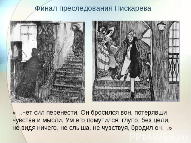 Финал преследования Пискарева «…нет сил перенести. Он бросился вон, потерявши чувства и мысли. Ум его помутился: глупо, без цели, не видя ничего, не слыша, не чувствуя, бродил он…»