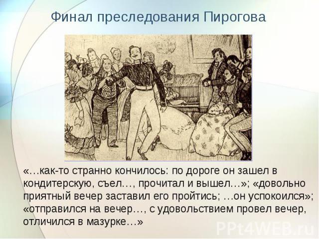 Финал преследования Пирогова«…как-то странно кончилось: по дороге он зашел в кондитерскую, съел…, прочитал и вышел…»; «довольно приятный вечер заставил его пройтись; …он успокоился»; «отправился на вечер…, с удовольствием провел вечер, отличился в м…