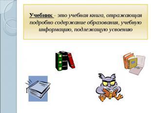 Учебник - это учебная книга, отражающая подробно содержание образования, учебную
