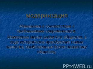 модернизацияИзменения в соответствии с требованиями современности; Изменение мен