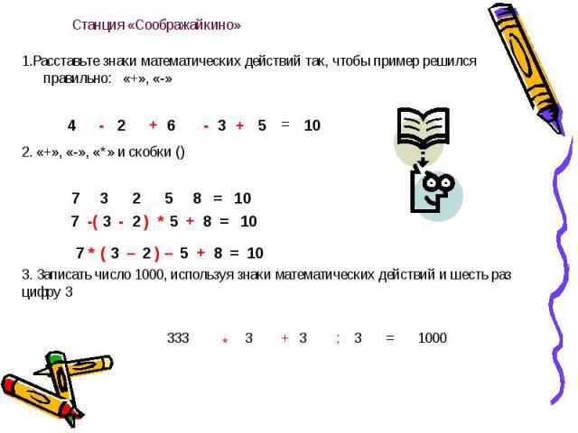 Станция «Соображайкино» 1.Расставьте знаки математических действий так, чтобы пример решился правильно: «+», «-» 3. Записать число 1000, используя знаки математических действий и шесть раз цифру 3
