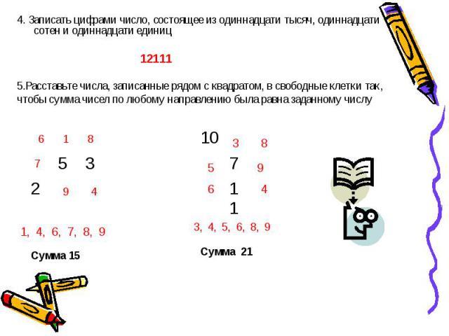 4. Записать цифрами число, состоящее из одиннадцати тысяч, одиннадцати сотен и одиннадцати единиц5.Расставьте числа, записанные рядом с квадратом, в свободные клетки так, чтобы сумма чисел по любому направлению была равна заданному числу