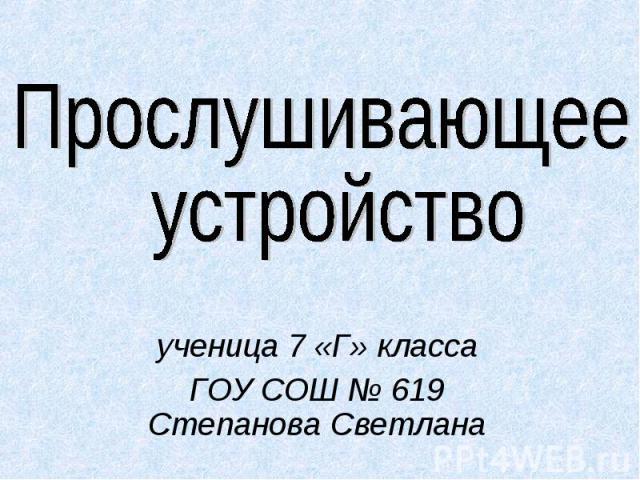 Прослушивающее устройство ученица 7 «Г» класса ГОУ СОШ № 619 Степанова Светлана