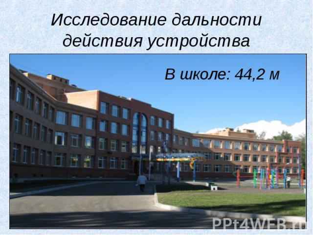 Исследование дальности действия устройстваВ школе: 44,2 м