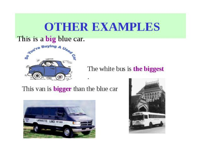 OTHER EXAMPLESThis is a big blue car. The white bus is the biggest . This van is bigger than the blue car .