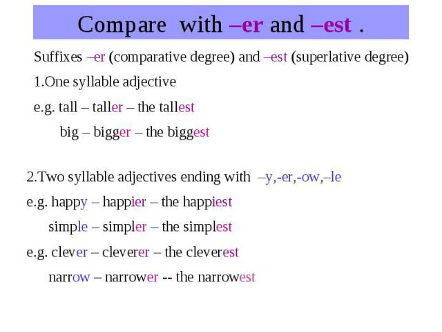 Compare with –er and –est .Suffixes –er (comparative degree) and –est (superlative degree) 1.One syllable adjective e.g. tall – taller – the tallest big – bigger – the biggest 2.Two syllable adjectives ending with –y,-er,-ow,–le e.g. happy – happier…