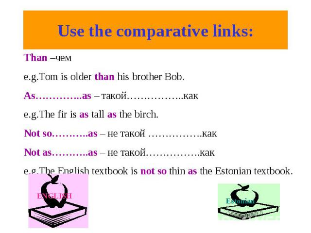Use the comparative links:Than –чем e.g.Tom is older than his brother Bob. As…………..as – такой……………..как e.g.The fir is as tall as the birch. Not so………..as – не такой …………….как Not as………..as – не такой…………….как e.g.The English textbook is not so thin…