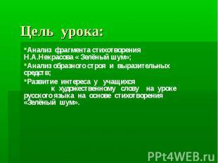 Цель урока: Анализ фрагмента стихотворения Н.А.Некрасова « Зелёный шум»; Анализ