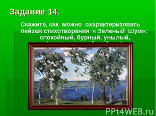 Задание 14.Скажите, как можно охарактеризовать пейзаж стихотворения « Зеленый Шу