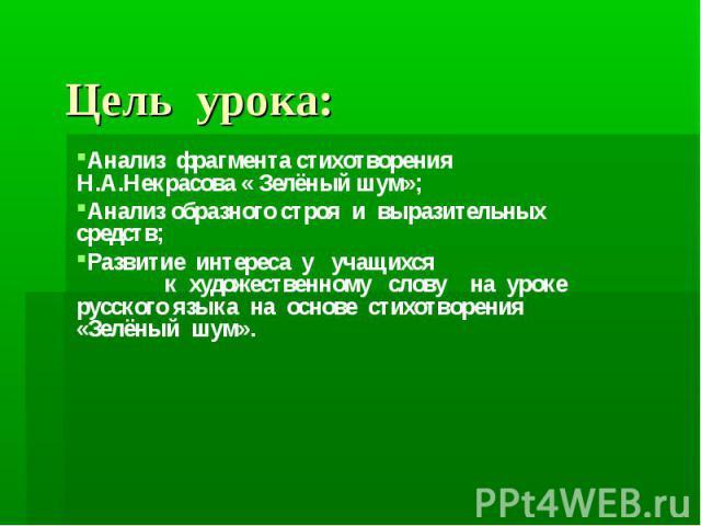 Цель урока: Анализ фрагмента стихотворения Н.А.Некрасова « Зелёный шум»; Анализ образного строя и выразительных средств; Развитие интереса у учащихся к художественному слову на уроке русского языка на основе стихотворения «Зелёный шум».