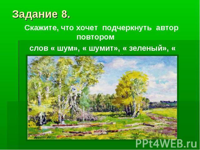 Задание 8.Скажите, что хочет подчеркнуть автор повтором слов « шум», « шумит», « зеленый», « весенний» и « новый» в тексте?