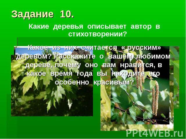 Задание 10.Какие деревья описывает автор в стихотворении? Какое из них считается « русским» деревом? Расскажите о вашем любимом дереве, почему оно вам нравится, в какое время года вы находите его особенно красивым?
