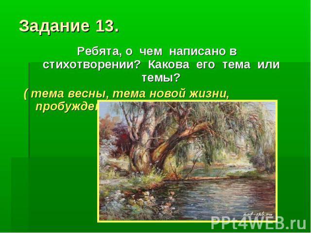 Задание 13. Ребята, о чем написано в стихотворении? Какова его тема или темы? ( тема весны, тема новой жизни, пробуждение земли…).