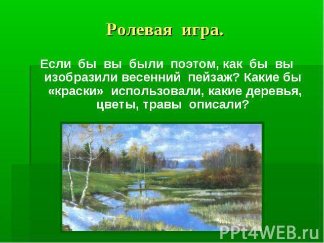 Ролевая игра.Если бы вы были поэтом, как бы вы изобразили весенний пейзаж? Какие бы «краски» использовали, какие деревья, цветы, травы описали?