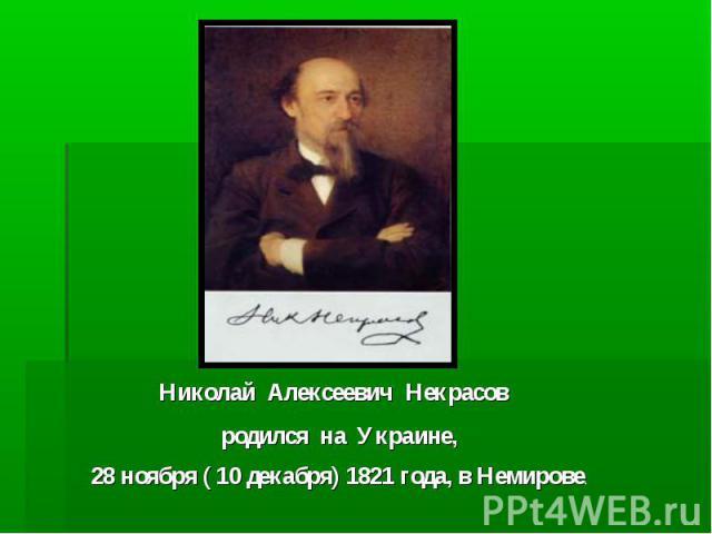 Николай Алексеевич Некрасов родился на Украине, 28 ноября ( 10 декабря) 1821 года, в Немирове.