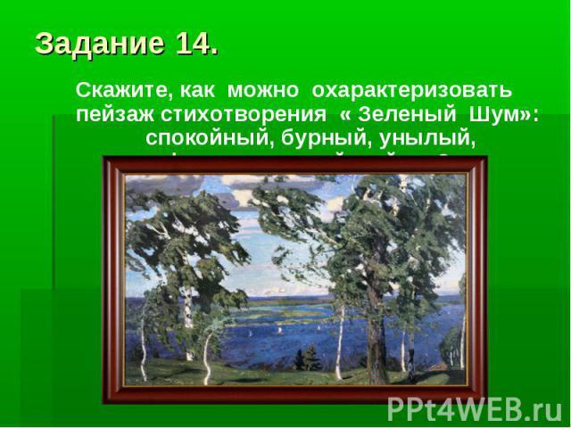 Задание 14.Скажите, как можно охарактеризовать пейзаж стихотворения « Зеленый Шум»: спокойный, бурный, унылый, фантастический пейзаж?